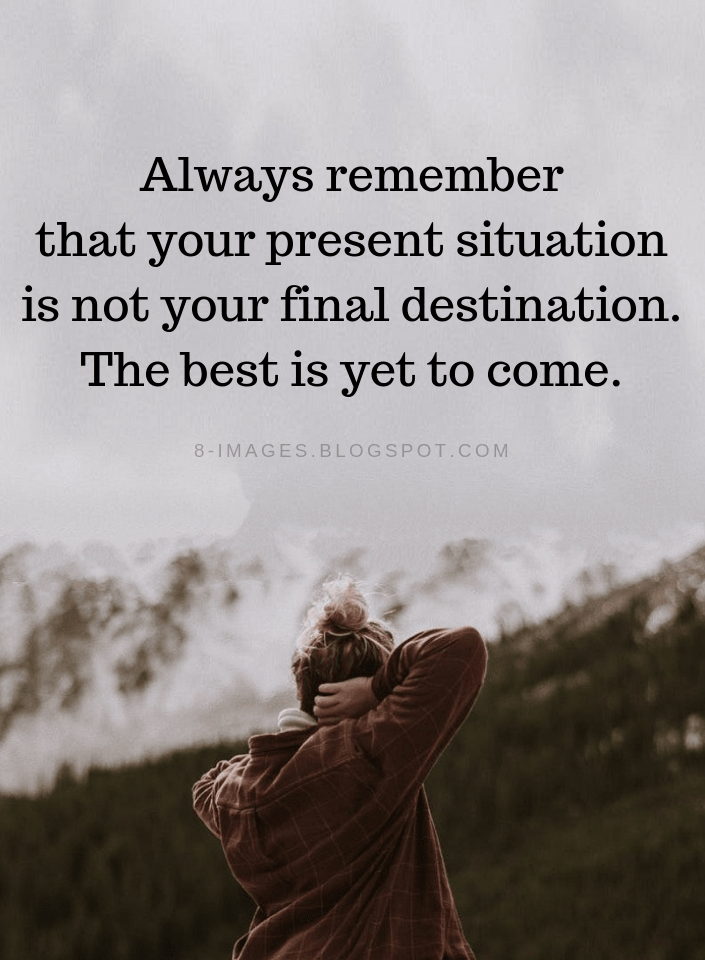 Best Is Yet To Come Quotes Always Remember That Your Present