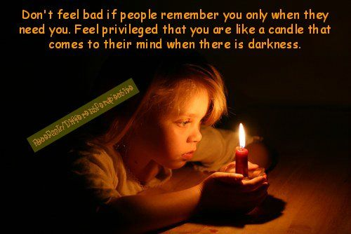 Don't feel bad if people remember you only when they need you.  Feel ‪#‎Privileged‬ that you are like a candle that comes to their mind when there is darkness.