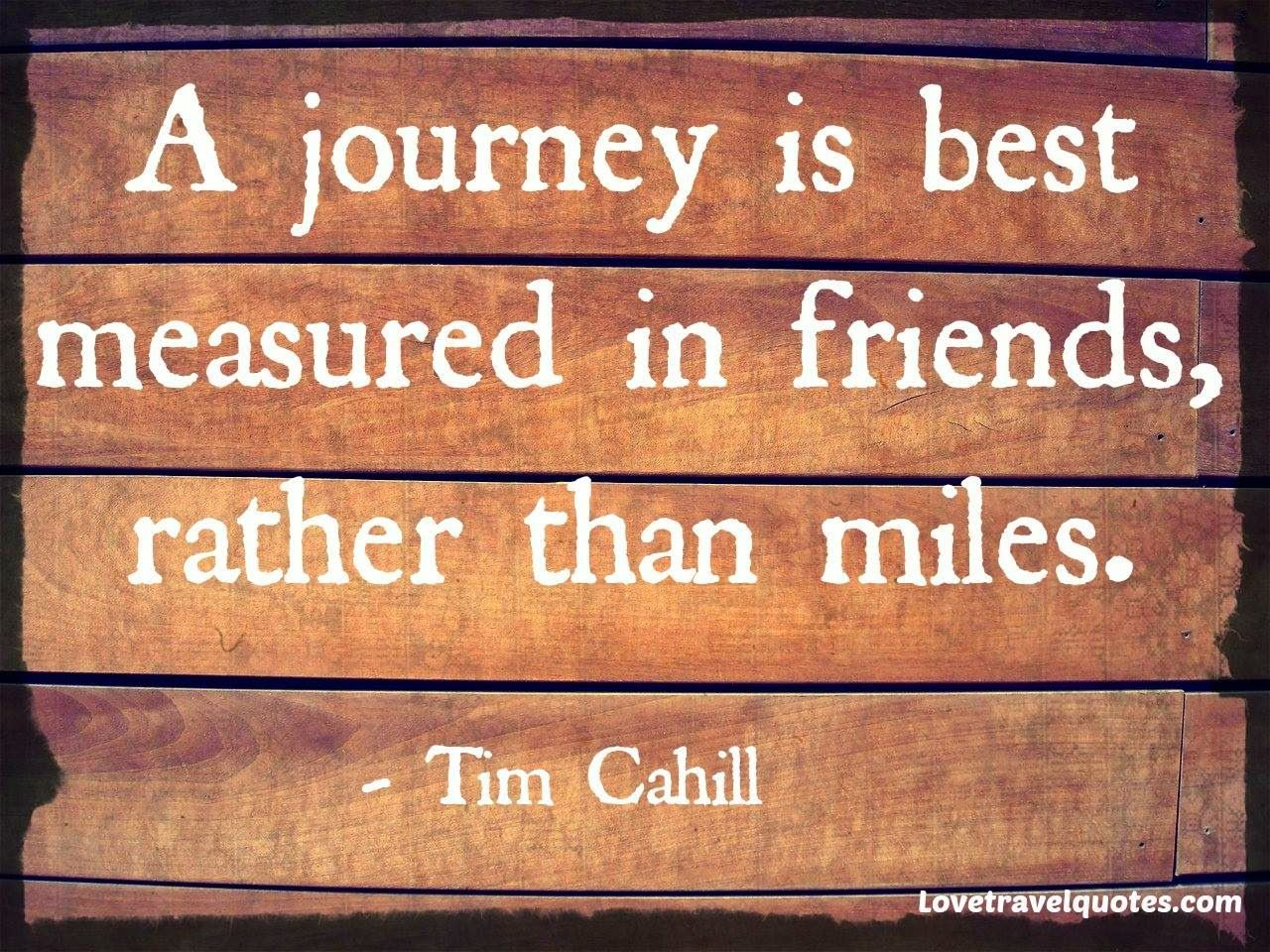 "Quotes About Journey Of Friendship A Journey Is Best Measured In Friends Rather Than Miles.""  Tim"