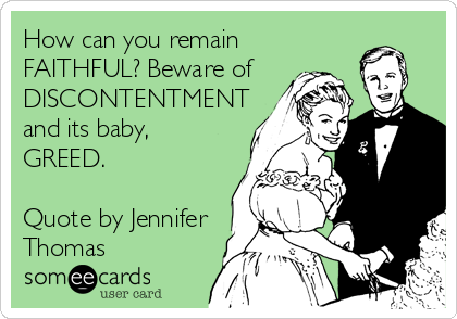 How Can You Remain Faithful Beware Of Discontentment And Its Baby Greed Quote By Jennifer Thomas Inspirational Words Sign Quotes Ecards Funny