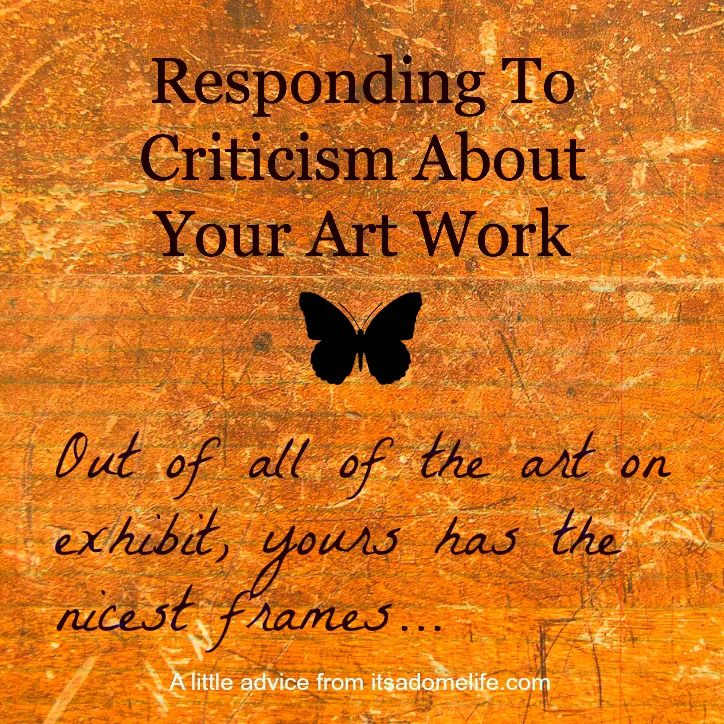 Responding To Criticism: Out of All of the Art on Exhibit Yours has the Nicest Frames - It's A Dome Life  The first time I had my art shown in a public place I got a compliment that turned out to be a critique. It caught me off guard, but I decided to make the most of it.