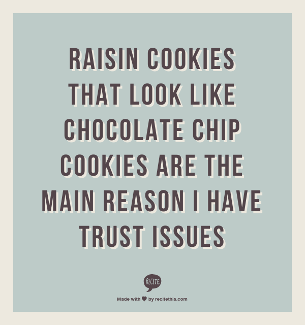 Raisin Cookies That Look Like Chocolate Chip Cookies Are The Main Reason I Have Trust Issues Sarcastic Humor Quotes Make Me Laugh