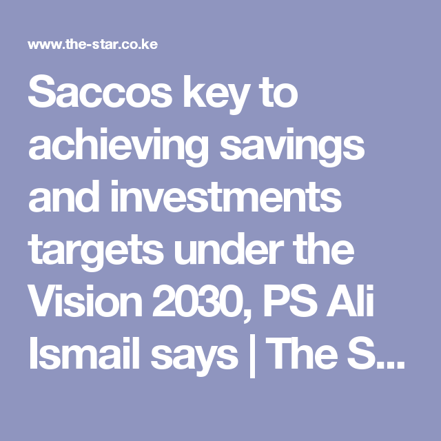 Saccos Key To Achieving Savings And Investments Targets Under The Vision 2030 Ps Ali Ismail Says The Star Keny Savings And Investment Investing Achievement