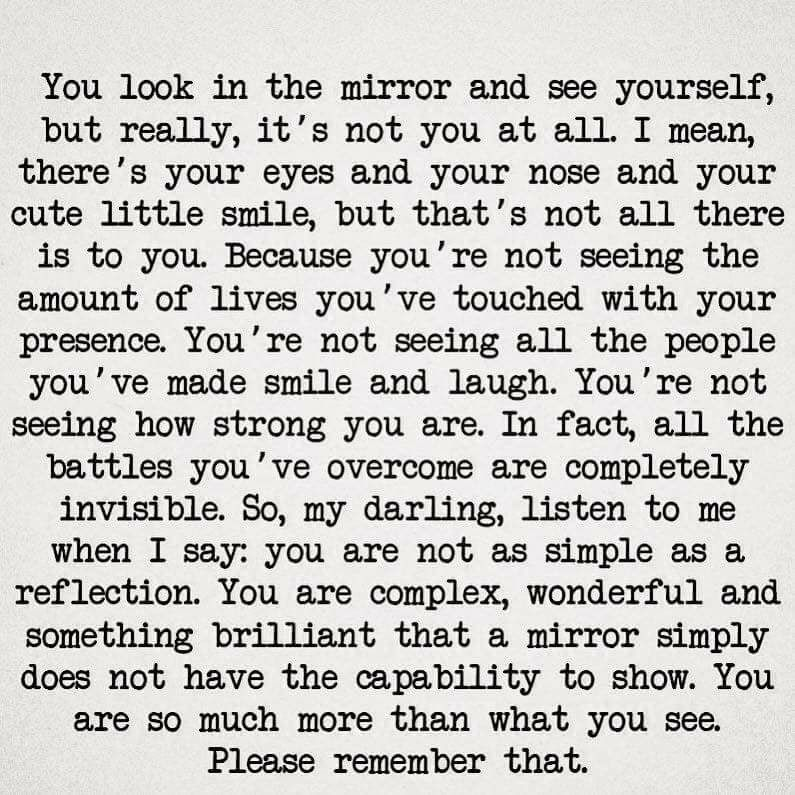 You are much more than you see! You are complex and wonderful and something brilliant!