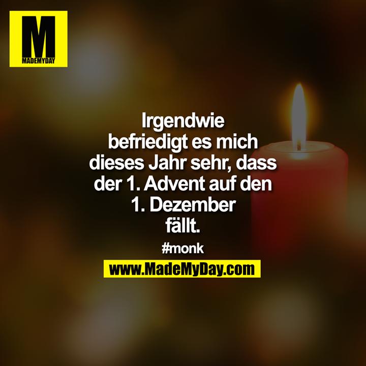 Irgendwie Befriedigt Es Mich Dieses Jahr Sehr Dass Der 1 Advent Auf Den 1 Dezember Fallt Monk Zitate Weihnachten So Wahr Zitate Advent Lustig