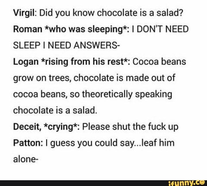 Virgil: Did you know chocolate is a salad? Roman *who was sleeping*: I DON'T NEED SLEEP I NEED ANSWERS- Logan *rising from his rest*: Cocoa beans grow on trees, chocolate is made out of cocoa beans, so theoretically speaking chocolate is a salad. Deceit, *crying*: Please shut... #loganpaul #celebrities #incorrectquotes #sanderssides #virgilsanders #romansanders #logansanders #did #know #chocolate #roman #dont #need #sleep #answers #logan #cocoa #beans #grow #trees #made #theoretically #pic