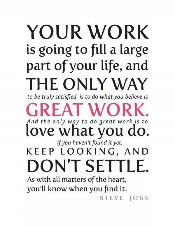 DO WHAT YOU LOVE FOR WORK AND YOU WILL NEVER WORK A DAY IN YOUR LIFE | Job  quotes, Steve jobs quotes, Work quotes