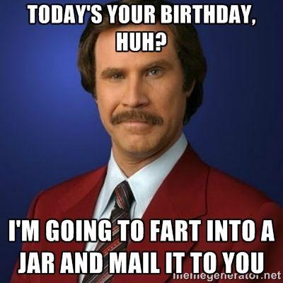 8b6a990b0249ebb0125521b2bf35f589 image result for birthday fart meme haha pinterest meme,Today Is Your Birthday Meme