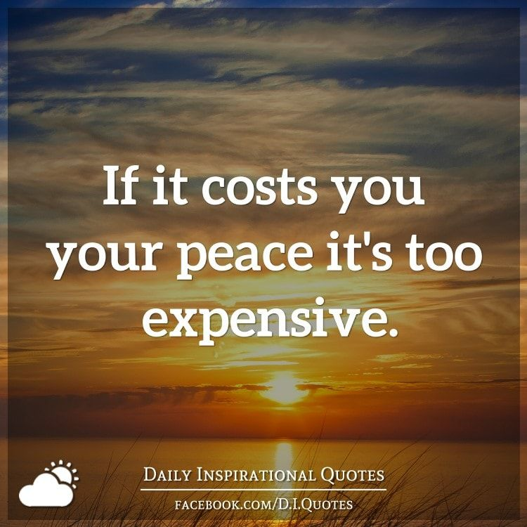 If it costs you your peace it's too expensive. Daily