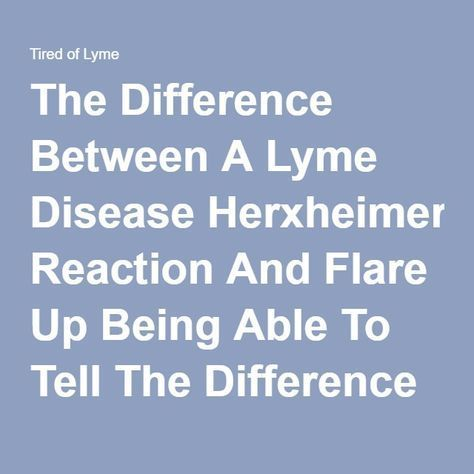 The Difference Between A Lyme Disease Herxheimer Reaction And Flare Up Being Able To Tell The Difference Comes In Time And Is Useful For Avoiding B Lyme Disease