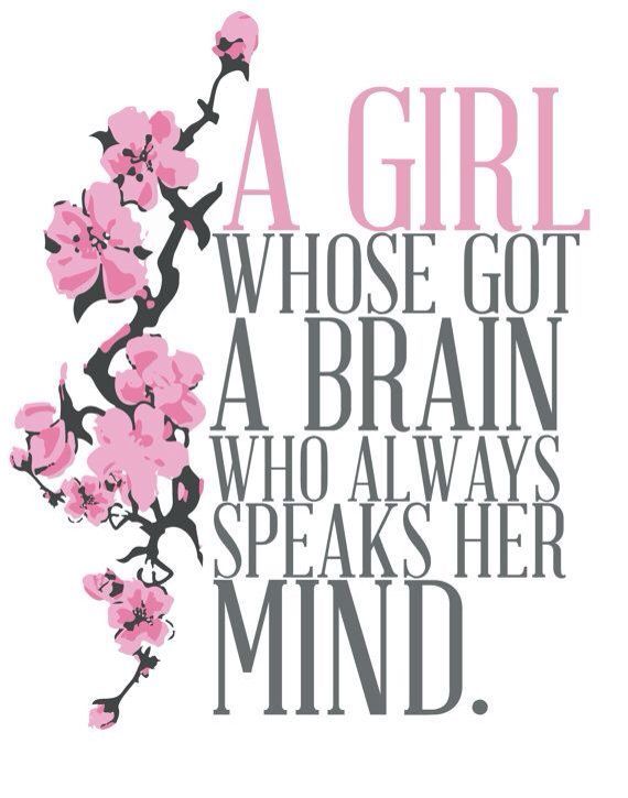 A girl who's got a brain.. Who always speaks her mind