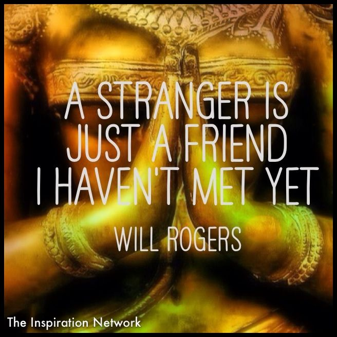 A Stranger Is Just A Friend I Havent Met Yet Will Rogers - 18 wisest quotes ever shared complete strangers