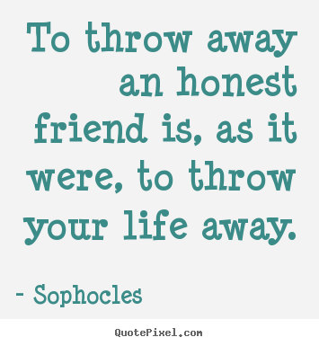 Friendship quotes   To throw away an honest friend is, as it were