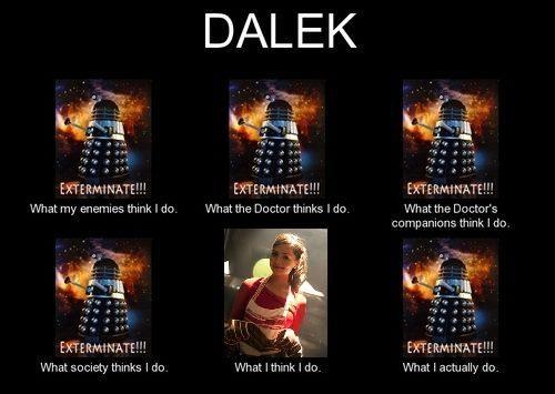 Dalek: what people think I do… NOOOOOOO..... THAT IS NOT FUNNY