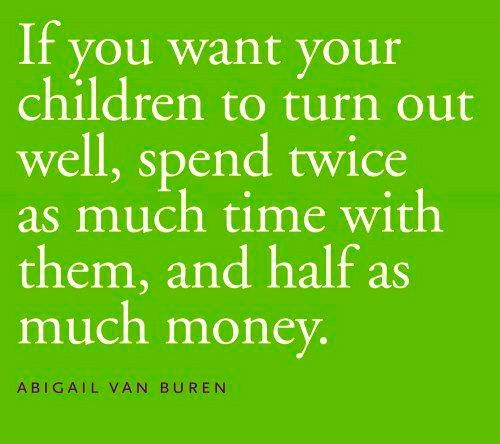 Good Parenting Quotes If you want your children to turn out well, spend twice as much  Good Parenting Quotes