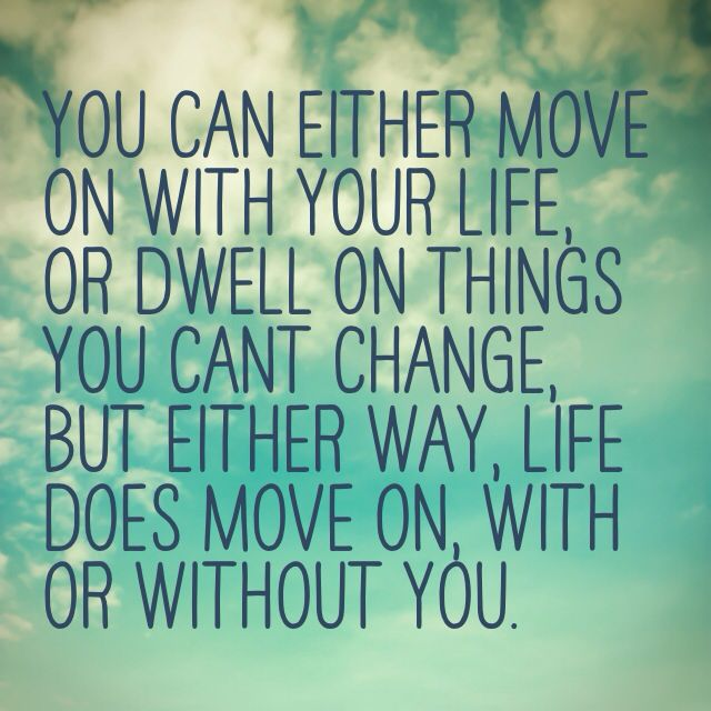 You Can Either Move On With Your Life Or Dwell On Things You Cant