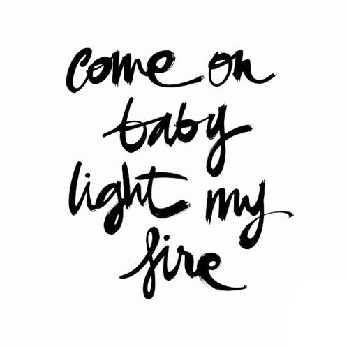 Come On Baby Light My Fire With Images Light My Fire Fire Lyrics Quotes To Live By