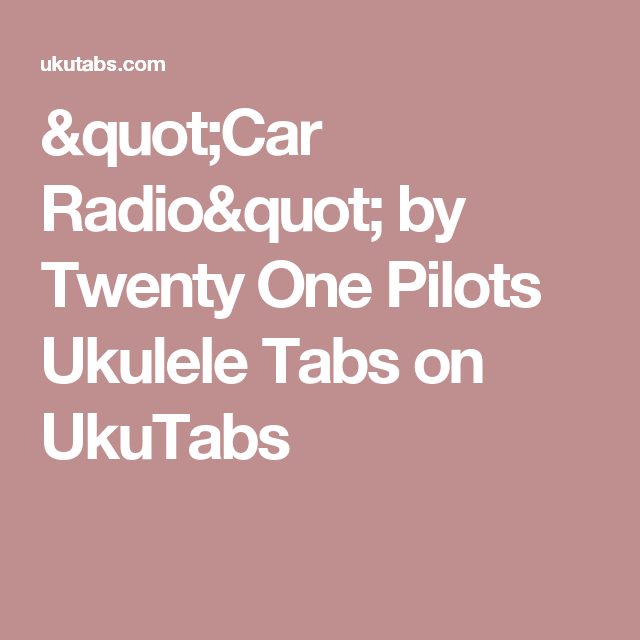 Car Radio By Twenty One Pilots Ukulele Tabs On Ukutabs Bries