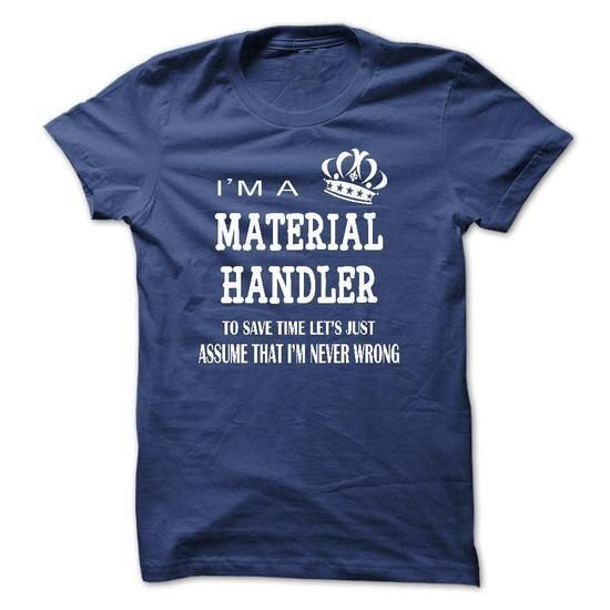 i am a MATERIAL HANDLER, to save time lets just assume that i am never wrong T Shirts, Hoodies Sweatshirts. Check price ==► http://store.customtshirts.xyz/go.php?u=https://www.sunfrog.com/LifeStyle/i-am-a-MATERIAL-HANDLER-to-save-time-lets-just-assume-that-i-am-never-wrong.html?41382