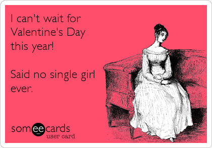 I Canu0027t Wait For Valentineu0027s Day This Year!Said No Single Girlever.