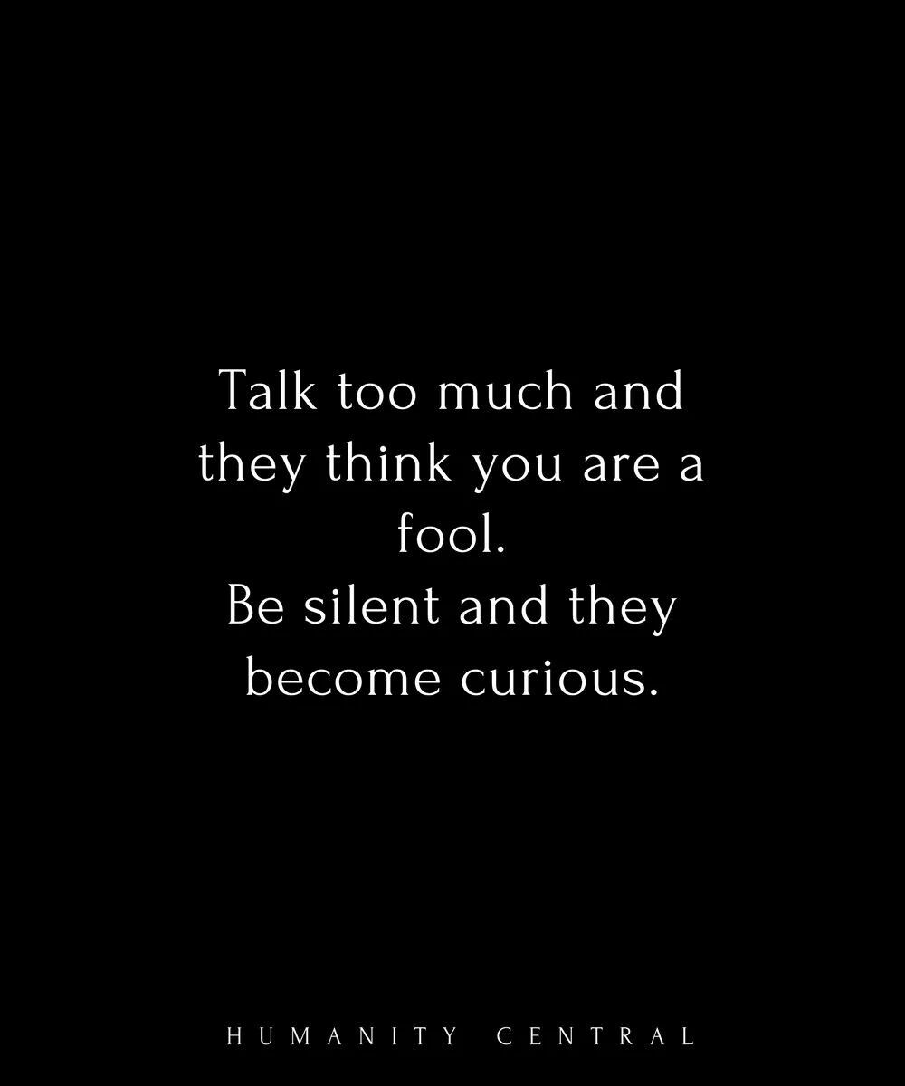 Talk Too Much And They Think You Are A Fool Be Silent And They Become Curious Talk Too Much Quotes Inspirational Quotes Talk Too Much