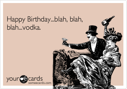 Free And Funny Birthday Ecard Happy Birthdayblah Blah Blahvodka Create Send Your Own Custom