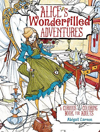 Alices Wonderfilled Adventures A Curious Coloring Book For Adults By Abigail Larson