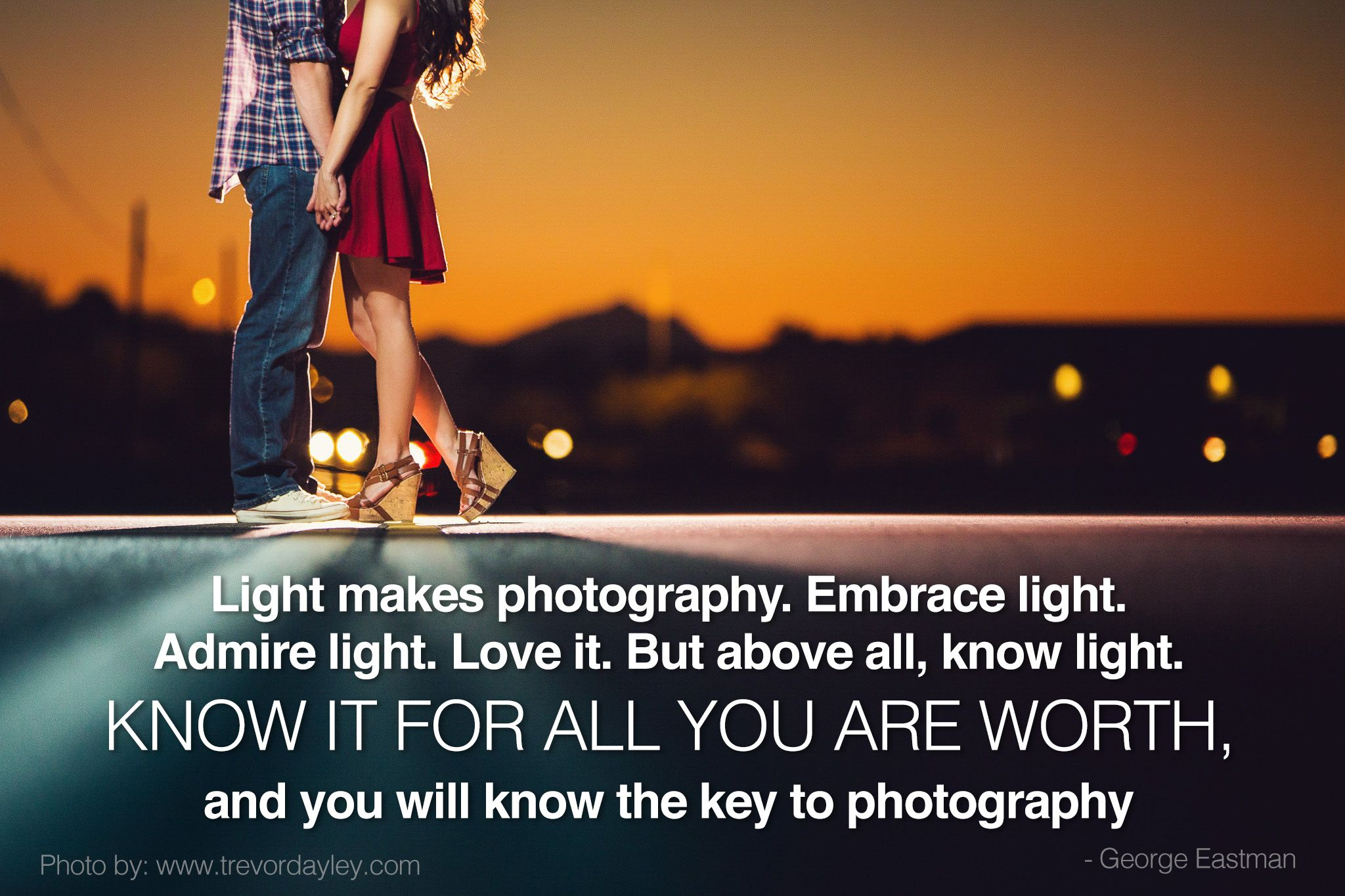 Light makes photography. Embrace light. Admire light. Love it. But above all, know light. Know it for all you are worth, and you will know the key to photography. - George Eastman