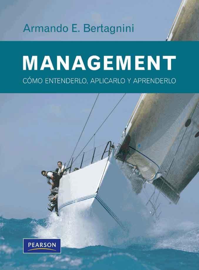 MANAGEMENT Cómo entenderlo, aplicarlo y aprenderlo Autor: Armando E. Bertagnini  Editorial: Pearson  Edición: 1 ISBN: - ISBN ebook: 9789876153836 Páginas: 431 Área: Economia y Empresa Sección: Administración