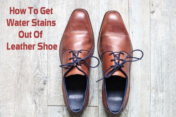 Know How To Get Water Stains Out Of Leather Shoes Leather Shoes