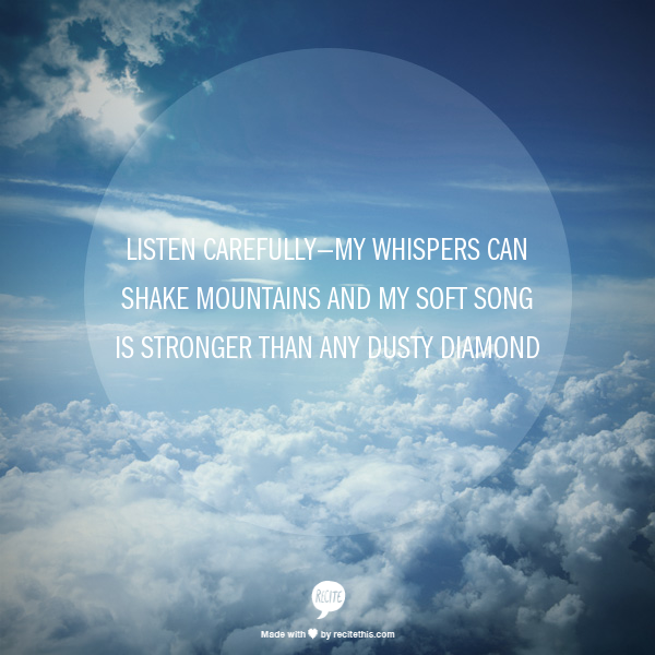 listen carefully—my whispers can shake mountains   and my soft song is stronger than any dusty diamond