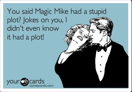 You Said Magic Mike Had A Stupid Plot Jokes On You I Didnt Even