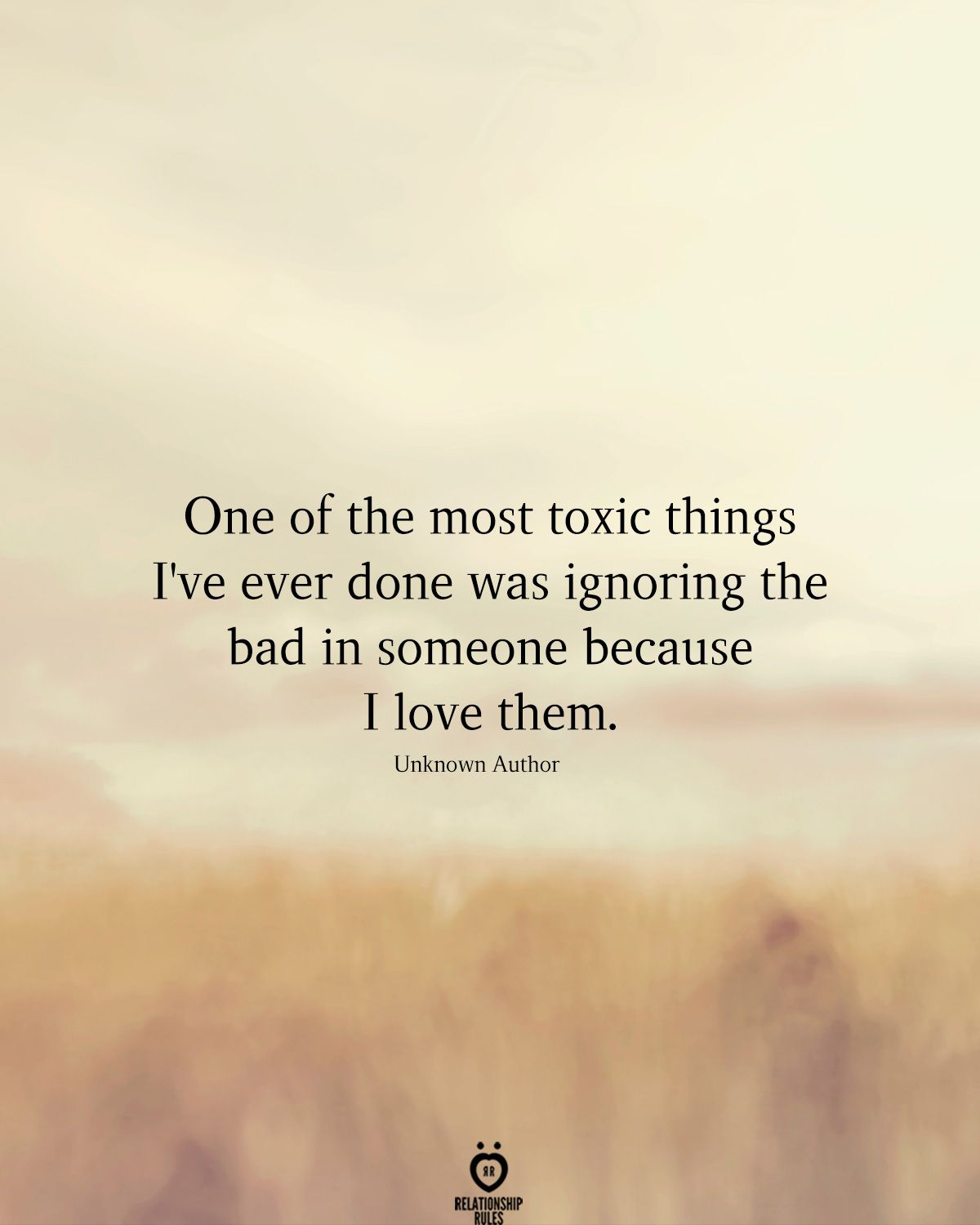 One Of The Most Toxic Things I've Ever Done Was Ignoring The Bad In Someone Because I Love Them