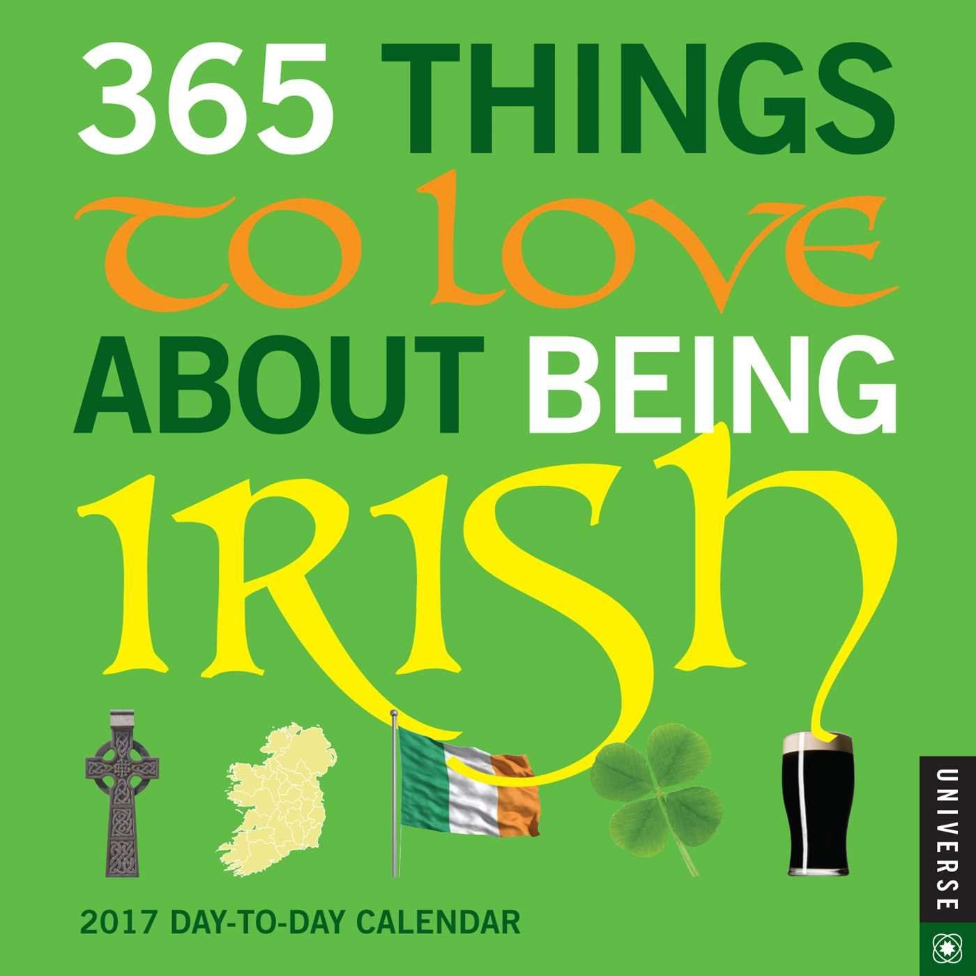 365 Things to Love About Being Irish 2017 Day-to-Day Calendar by Universe Publishing. Ireland. Height: 5.500 inches. Width: 5.500 inches. Manufactured by: Andrews McMeel Publishing.