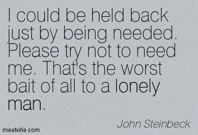 John Steinbeck I Could Be Held Back Just By Being Needed Please