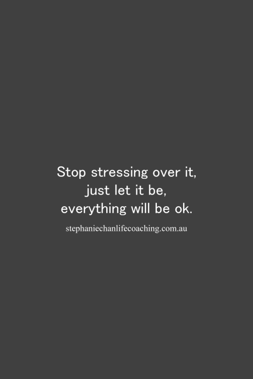 Stop Stressing Over It Just Let It Be Everything Will Be Ok