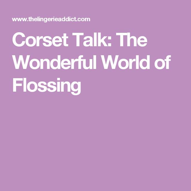Corset Talk: The Wonderful World of Flossing