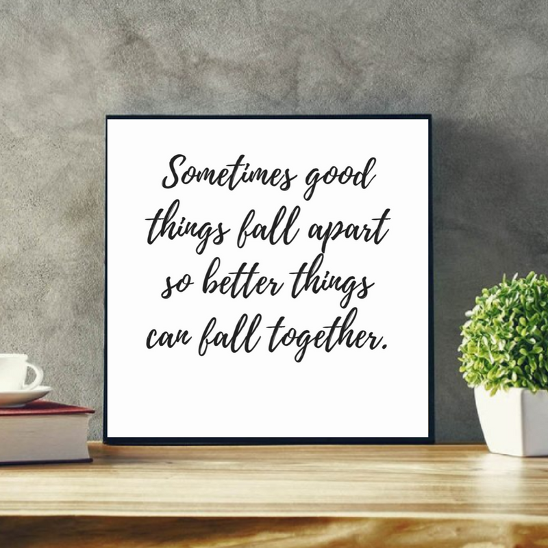 Sometimes Good Things Fall Appart So Better Things Can