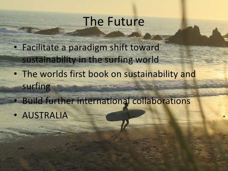 The Future• Facilitate a paradigm shift toward sustainability in the surfing world• The worlds first book on sustainability and surfing• Build further ...