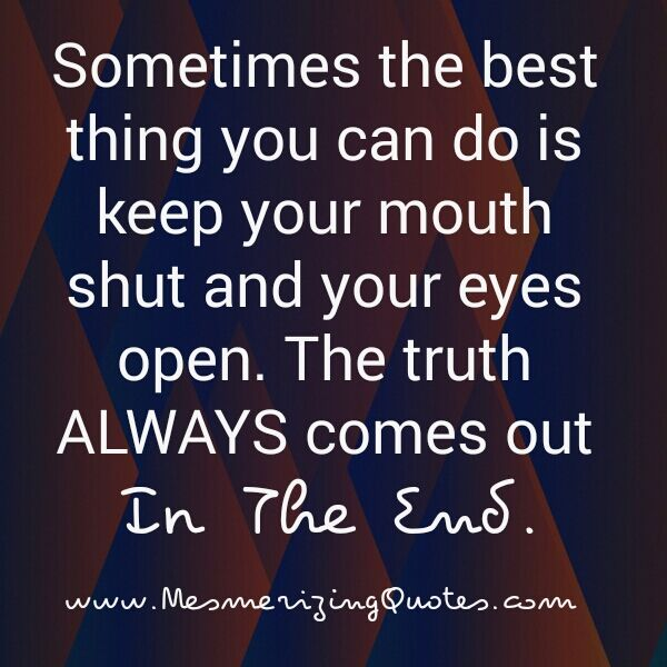 The Truth Always Comes Out In The End Acting Quotes Outing Quotes I Know The Truth