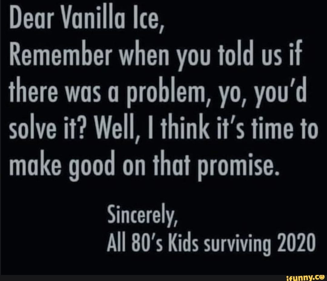 Dear Vanilla Ice Remember When You Told Us If There Was A Problem Yo You D Solve It Well I Think It S Time To Make Good On That Promise Sincerely All 80