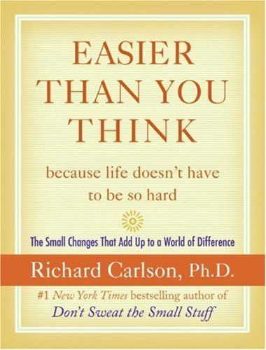 Easier Than You Think ...because life doesn't have to be so hard: The Small Changes That Add Up to a World of Difference by Richard Carlson    So many great little tricks.