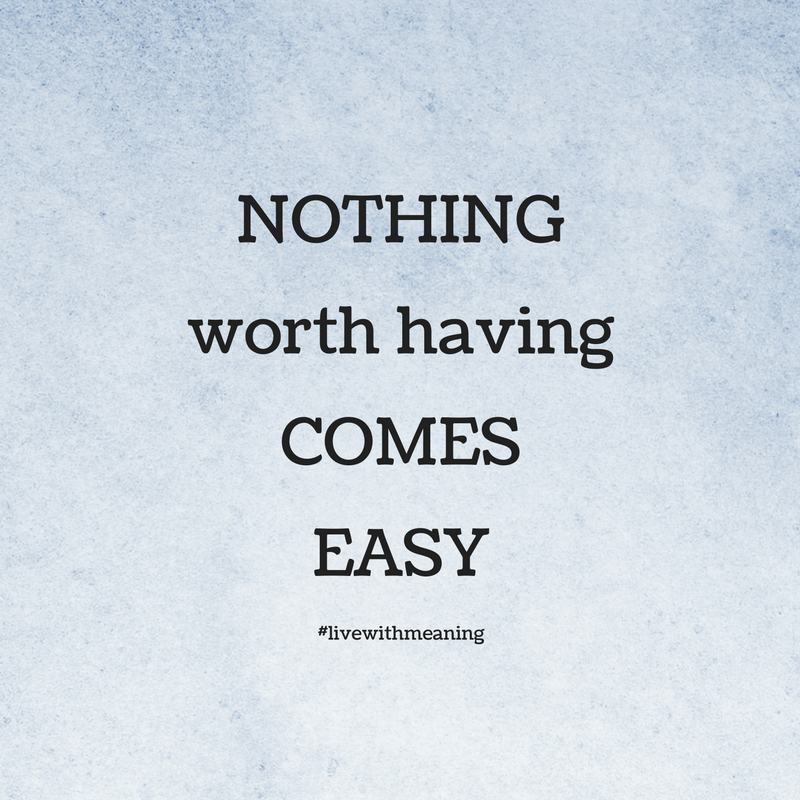 Nothing Worth Having Comes Easy Live With Meaning Meant To Be
