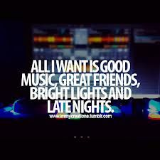 All I Want Is Good Music Great Friends Bright Lights And Late Nights Party Quotes Inspirational Quotes Funny Quotes