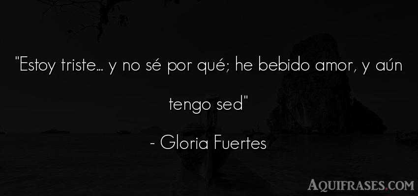 Frase De Amor De Gloria Fuertes Estoy Triste Y No Sé Por