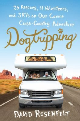 Dog Tripping 25 Rescues 11 Volunteers And 3 Rvs On Our Canine Cross Country Adventure By David Rosenfelt Books