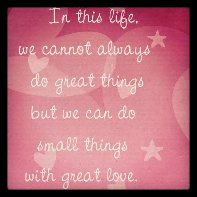 Do the little things greatly, and the great things will follow.