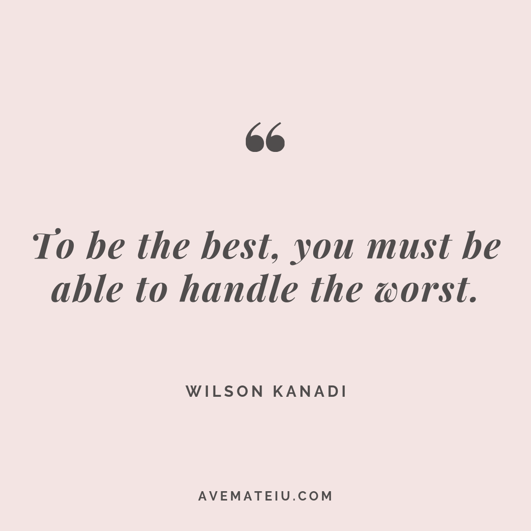 To be the best, you must be able to handle the worst. - Wilson Kanadi Quote #268 - Ave Mateiu