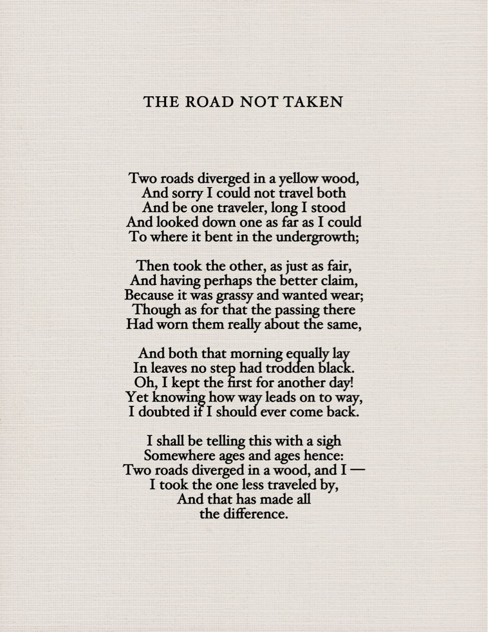 analysis of the road not taken by In the poem the road not taken by: robert frost consist of four stanzas with five lines each there are few rhymes that occur, like in the first stanza, line in the road not taken he talks about roads, interpreting them as decisions we make throughout life and how these decisions take us to different.