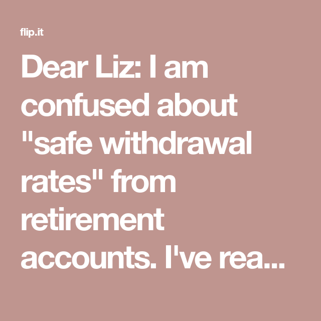 Dear Liz I Am Confused About Safe Withdrawal Rates From Retirement Accounts
